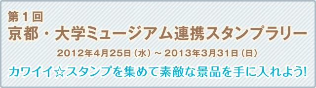 第1回京都・大学ミュージアム連携スタンプラリー 2012年4月25日(水)〜2013年3月31日(日)カワイイ☆スタンプを集めて素敵な景品を手に入れよう!