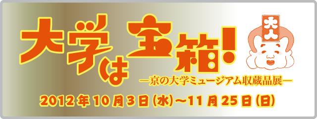 大学は宝箱!―京の大学ミュージアム収蔵品展―2012年10月3日(水)から11月25日(日)まで